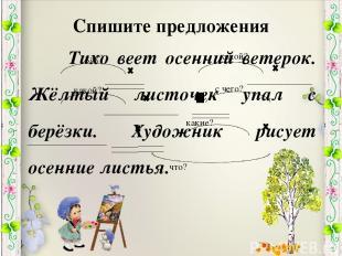Спишите предложения Тихо веет осенний ветерок. Жёлтый листочек упал с берёзки. Х