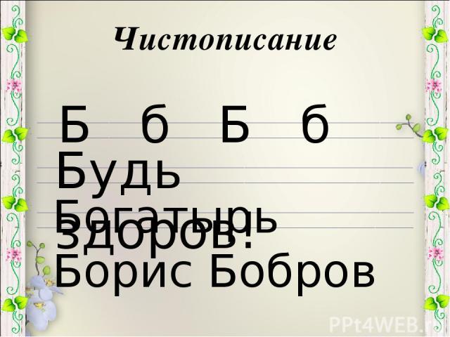 Чистописание Б б Б б Будь здоров! Богатырь Борис Бобров