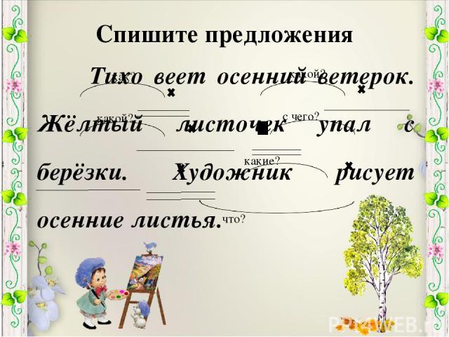 Спишите предложения Тихо веет осенний ветерок. Жёлтый листочек упал с берёзки. Художник рисует осенние листья. как? какой? какой? с чего? что? какие?