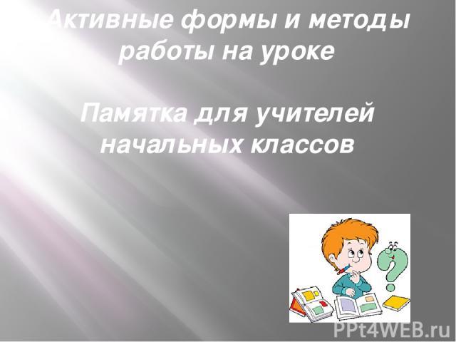 Активные формы и методы работы на уроке  Памятка для учителей начальных классов