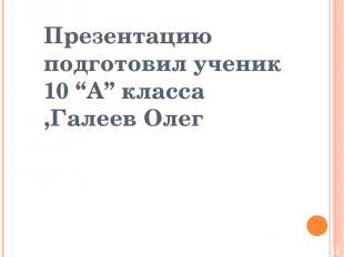 "Презентацию подготовил ученик 10 ""А"" класса ,Галеев Олег"