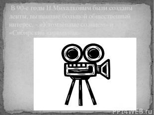 В 90-е годы Н.Михалковым были созданы ленты, вызвавшие большой общественный инт