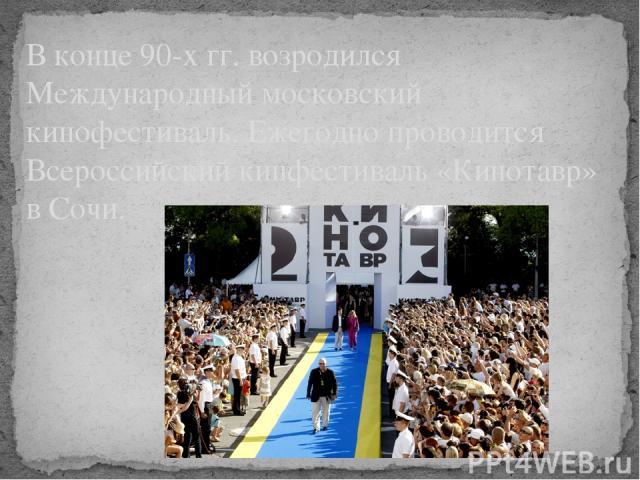 В конце 90-х гг. возродился Международный московский кинофестиваль. Ежегодно проводится Всероссийский кинфестиваль «Кинотавр» в Сочи.
