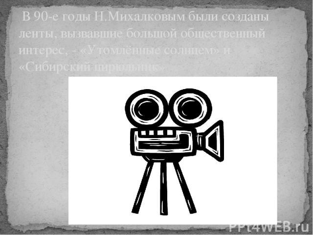 В 90-е годы Н.Михалковым были созданы ленты, вызвавшие большой общественный интерес, - «Утомлённые солнцем» и «Сибирский цирюльник»