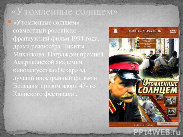 «Утомлённые солнцем» совместный российско-французский фильм 1994 года, драма режиссёра Никиты Михалкова. Награждён премией Американской академии киноискусства«Оскар» за лучший иностранный фильм и Большим призом жюри 47- го Каннского фестиваля . «Ут…