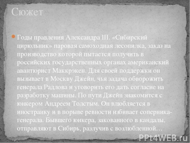 Годы правления Александра III. «Сибирский цирюльник» паровая самоходная лесопилка, заказ на производство которой пытается получить в российских государственных органах американский авантюрист Маккрэкен. Для своей поддержки он вызывает в Москву Джейн…
