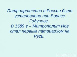 Патриаршество в России было установлено при Борисе Годунове. В 1589 г – Митропол
