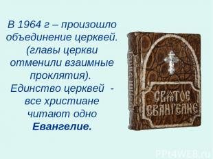 В 1964 г – произошло объединение церквей. (главы церкви отменили взаимные прокля