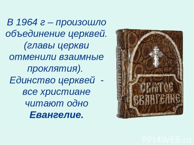 В 1964 г – произошло объединение церквей. (главы церкви отменили взаимные проклятия). Единство церквей - все христиане читают одно Евангелие.