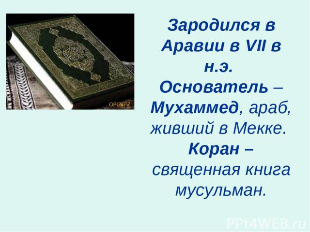 Зародился в Аравии в VII в н.э. Основатель – Мухаммед, араб, живший в Мекке. Коран – священная книга мусульман.