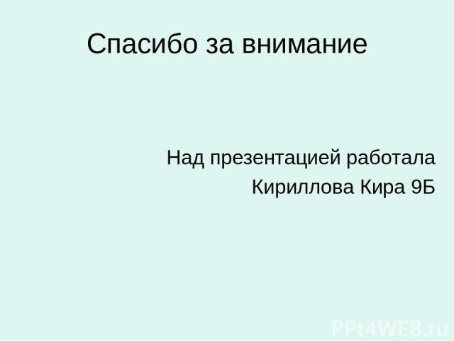 Спасибо за внимание Над презентацией работала Кириллова Кира 9Б