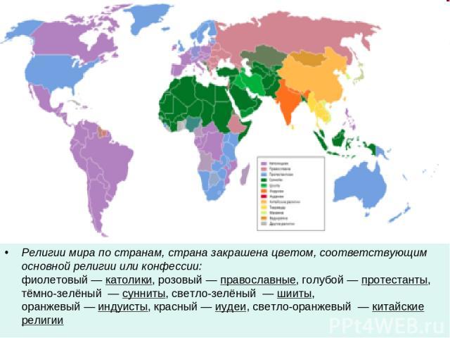 Религии мира по странам, страна закрашена цветом, соответствующим основной религии или конфессии: фиолетовый— католики, розовый— православные, голубой— протестанты, тёмно-зелёный — сунниты, светло-зелёный — шииты, оранжевый— индуисты, красный…