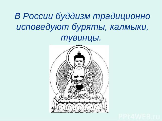 В России буддизм традиционно исповедуют буряты, калмыки, тувинцы.