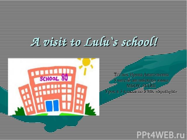 A visit to Lulu`s school! Теслюк Ирина Анатольевна Учитель английского языка МБОУ ЛСОШ Урок в 3 классе по УМК «Spotlight»