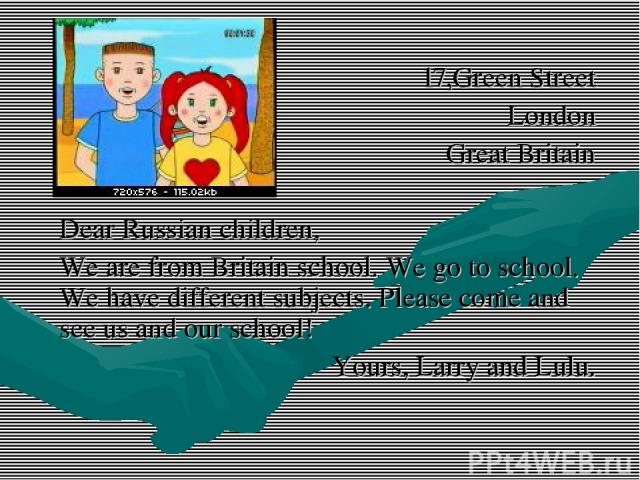 17,Green Street London Great Britain Dear Russian children, We are from Britain school. We go to school. We have different subjects. Please come and see us and our school! Yours, Larry and Lulu.
