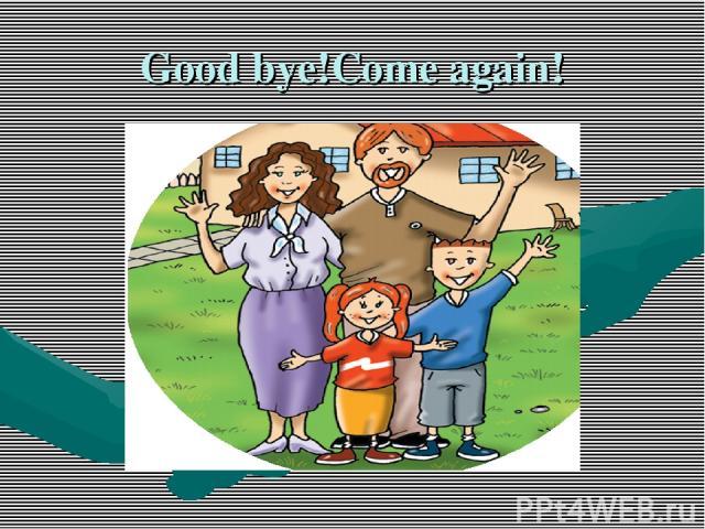 Good bye!Come again!