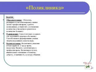 «Поликлиника» Задачи: Образовательные: Обогатить, расширить и систематизировать