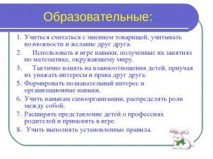 Образовательные: 1. Учиться считаться с мнением товарищей, учитывать возможности