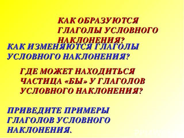 КАК ОБРАЗУЮТСЯ ГЛАГОЛЫ УСЛОВНОГО НАКЛОНЕНИЯ? КАК ИЗМЕНЯЮТСЯ ГЛАГОЛЫ УСЛОВНОГО НАКЛОНЕНИЯ? ГДЕ МОЖЕТ НАХОДИТЬСЯ ЧАСТИЦА «БЫ» У ГЛАГОЛОВ УСЛОВНОГО НАКЛОНЕНИЯ? ПРИВЕДИТЕ ПРИМЕРЫ ГЛАГОЛОВ УСЛОВНОГО НАКЛОНЕНИЯ.