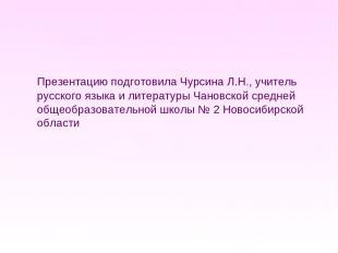 Презентацию подготовила Чурсина Л.Н., учитель русского языка и литературы Чановс