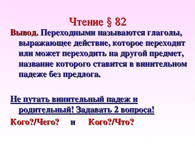 Чтение § 82 Вывод. Переходными называются глаголы, выражающее действие, которое переходит или может переходить на другой предмет, название которого ставится в винительном падеже без предлога. Не путать винительный падеж и родительный! Задавать 2 воп…