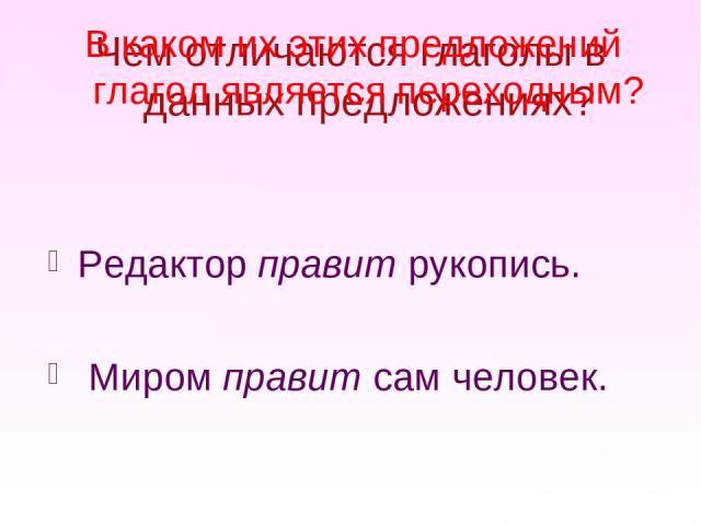 Чем отличаются глаголы в данных предложениях? Редактор правит рукопись. Миром правит сам человек. В каком их этих предложений глагол является переходным?