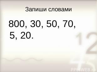Запиши словами 800, 30, 50, 70, 5, 20.