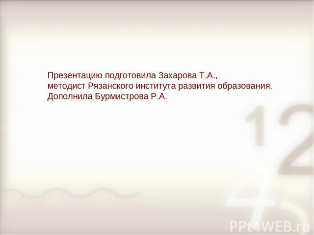 Презентацию подготовила Захарова Т.А., методист Рязанского института развития образования. Дополнила Бурмистрова Р.А.