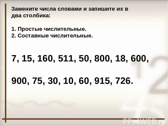 Замените числа словами и запишите их в два столбика: Простые числительные. Составные числительные. 7, 15, 160, 511, 50, 800, 18, 600, 900, 75, 30, 10, 60, 915, 726.
