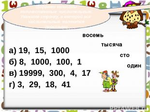 а) 19, 15, 1000 б) 8, 1000, 100, 1 в) 19999, 300, 4, 17 г) 3, 29, 18, 41 Цифрами