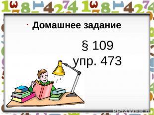 § 109 упр. 473 Домашнее задание