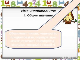Имя числительное I. Общее значение Обозначает число, количество предметов и их п