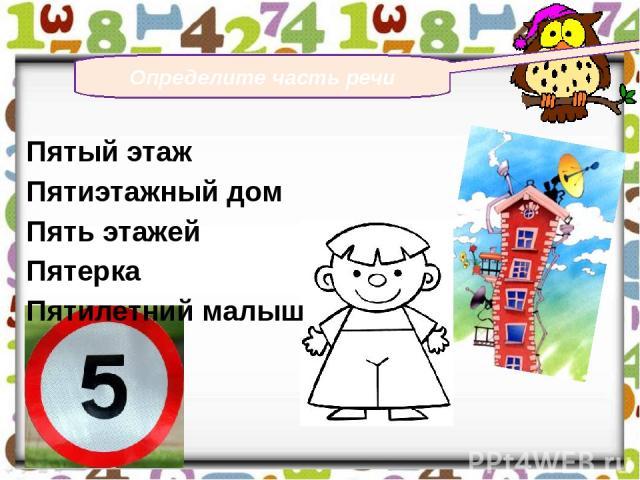 Определите часть речи Пятый этаж Пятиэтажный дом Пять этажей Пятерка Пятилетний малыш
