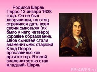 Родился Шарль Перро 12 января 1628 года. Он не был дворянином, но отец стремился