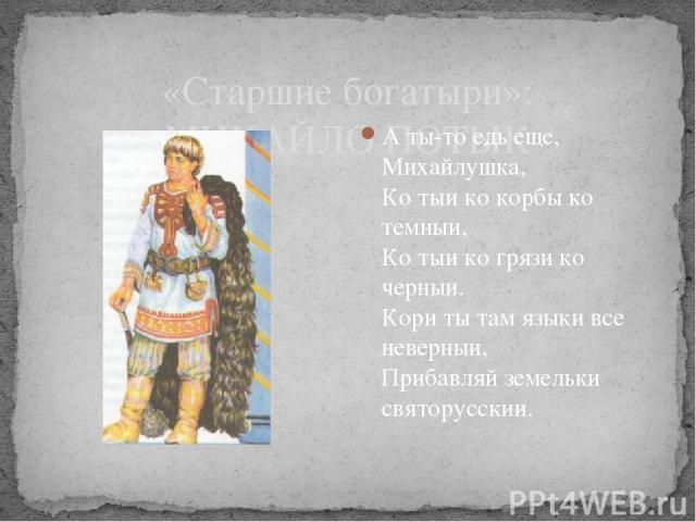 «Старшие богатыри»: МИХАЙЛО ПОТЫК А ты-то едь еще, Михайлушка, Ко тыи ко корбы ко темныи, Ко тыи ко грязи ко черныи. Кори ты там языки все неверныи, Прибавляй земельки святорусскии.