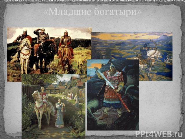 «Младшие богатыри» Выезжает оттуль да добрый молодец, Старый казак да Илья Муромец, На своём ли выезжает на добром коне И во том ли выезжает во кованом седле. И он ходил-гулял да добрый молодец, Ото младости гулял да он до старости. Выезжает оттуль …