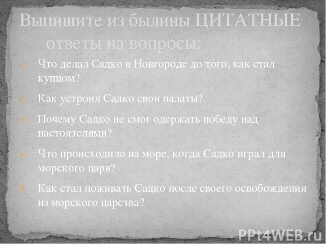 Что делал Садко в Новгороде до того, как стал купцом? Как устроил Садко свои палаты? Почему Садко не смог одержать победу над настоятелями? Что происходило на море, когда Садко играл для морского царя? Как стал поживать Садко после своего освобожден…