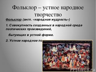 Фольклор – устное народное творчество Фольклор (англ. «народная мудрость») 1. Со