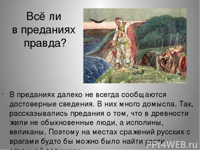 Всё ли в преданиях правда? В преданиях далеко не всегда сообщаются достоверные сведения. В них много домысла. Так, рассказывались предания о том, что в древности жили не обыкновенные люди, а исполины, великаны. Поэтому на местах сражений русских с в…