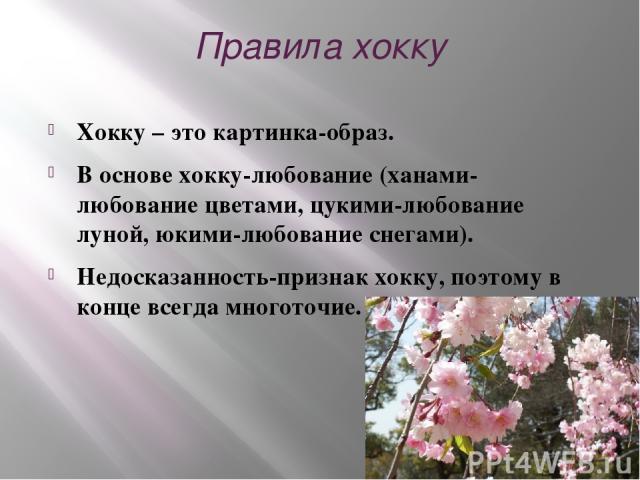 Правила хокку Хокку – это картинка-образ. В основе хокку-любование (ханами- любование цветами, цукими-любование луной, юкими-любование снегами). Недосказанность-признак хокку, поэтому в конце всегда многоточие.