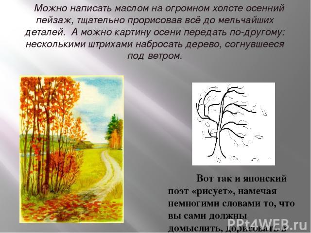 Можно написать маслом на огромном холсте осенний пейзаж, тщательно прорисовав всё до мельчайших деталей. А можно картину осени передать по-другому: несколькими штрихами набросать дерево, согнувшееся под ветром. Вот так и японский поэт «рисует», наме…