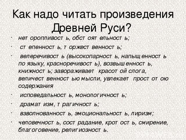 Как надо читать произведения Древней Руси? неторопливость, обстоятельность; степенность, торжественность; велеречивость (высокопарность, напыщенность по языку, красноречивость), возвышенность, книжность; завораживает красотой слога, величественность…