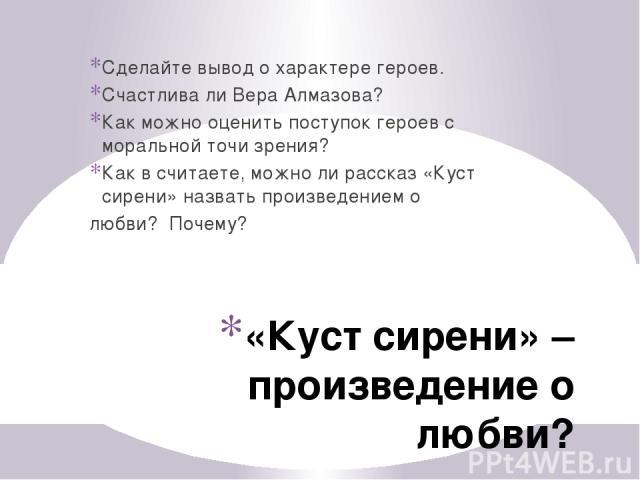«Куст сирени» – произведение о любви? Сделайте вывод о характере героев. Счастлива ли Вера Алмазова? Как можно оценить поступок героев с моральной точи зрения? Как в считаете, можно ли рассказ «Куст сирени» назвать произведением о любви? Почему?