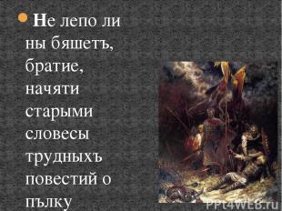 Не лепо ли ны бяшетъ, братие, начяти старыми словесы трудныхъ повестий о пълку И