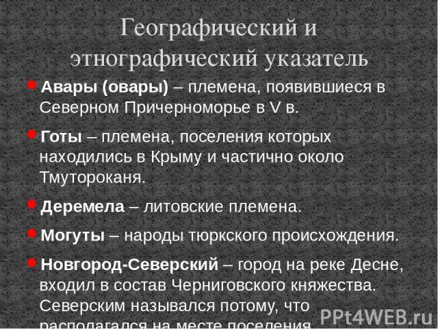 Авары (овары) – племена, появившиеся в Северном Причерноморье в V в. Готы – племена, поселения которых находились в Крыму и частично около Тмутороканя. Деремела – литовские племена. Могуты – народы тюркского происхождения. Новгород-Северский – город…