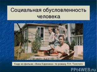 Социальная обусловленность человека Кадр из фильма «Анна Каренина» по роману Л.Н