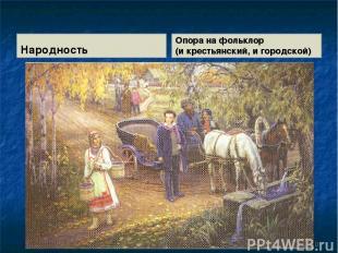 Народность Опора на фольклор (и крестьянский, и городской) *