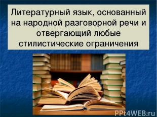 Литературный язык, основанный на народной разговорной речи и отвергающий любые с