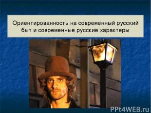 Ориентированность на современный русский быт и современные русские характеры *
