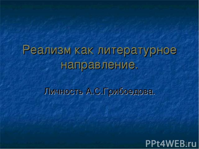 Реализм как литературное направление. Личность А.С.Грибоедова. *